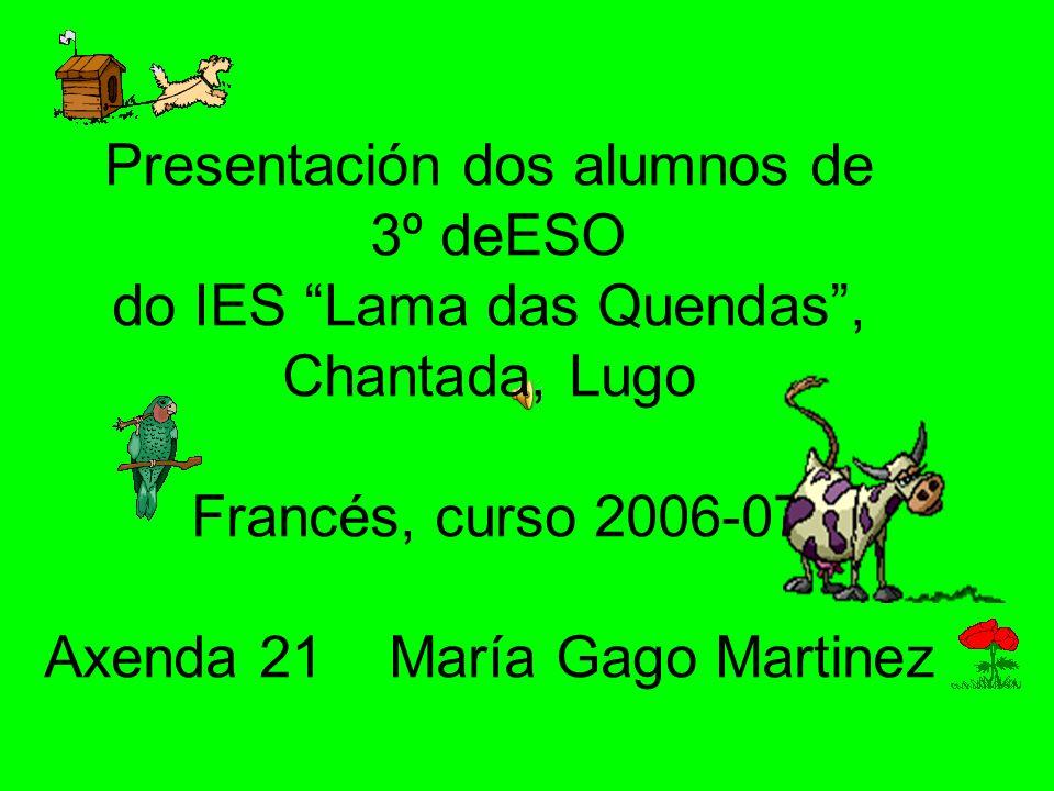 Presentación dos alumnos de 3º deESO do IES Lama das Quendas , Chantada, Lugo Francés, curso 2006-07 Axenda 21 María Gago Martinez