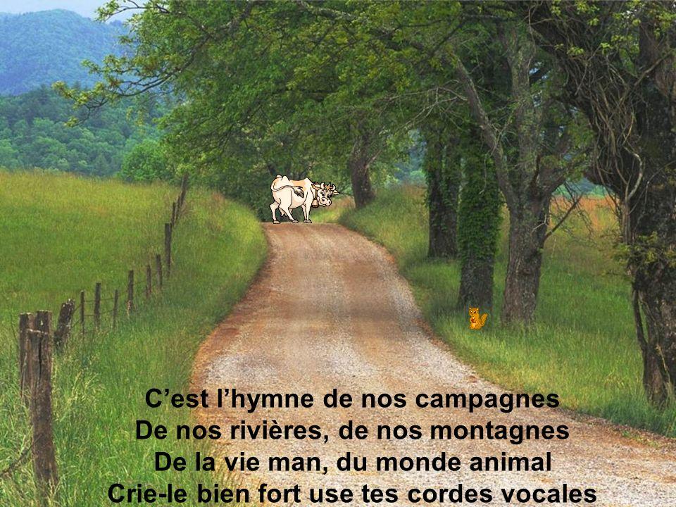 C'est l'hymne de nos campagnes De nos rivières, de nos montagnes De la vie man, du monde animal Crie-le bien fort use tes cordes vocales