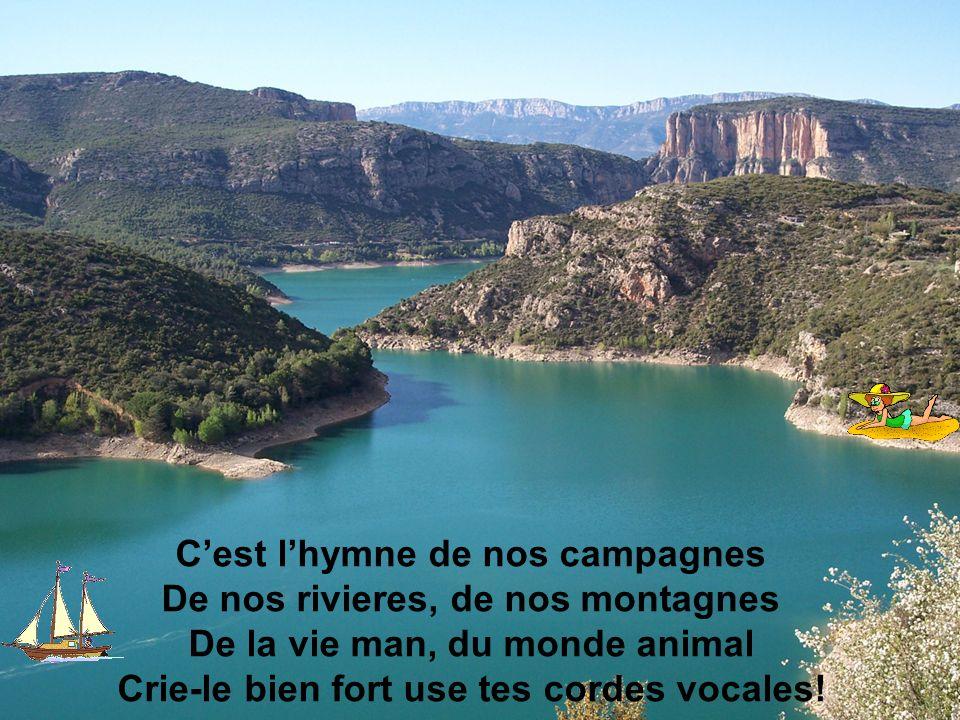 C'est l'hymne de nos campagnes De nos rivieres, de nos montagnes De la vie man, du monde animal Crie-le bien fort use tes cordes vocales!