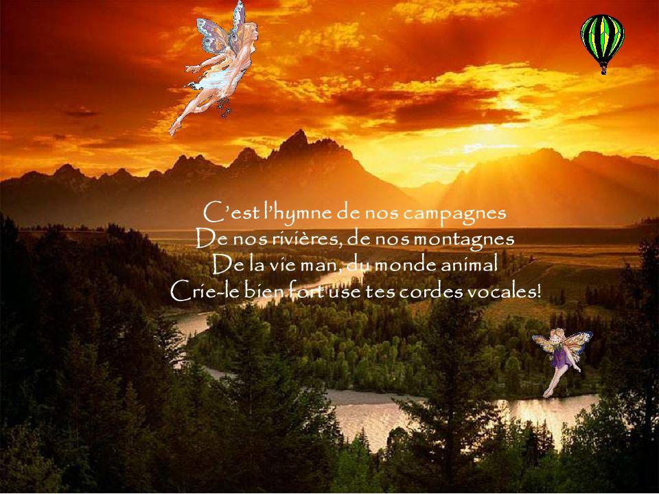 C'est l'hymne de nos campagnes De nos rivières, de nos montagnes De la vie man, du monde animal Crie-le bien fort use tes cordes vocales!