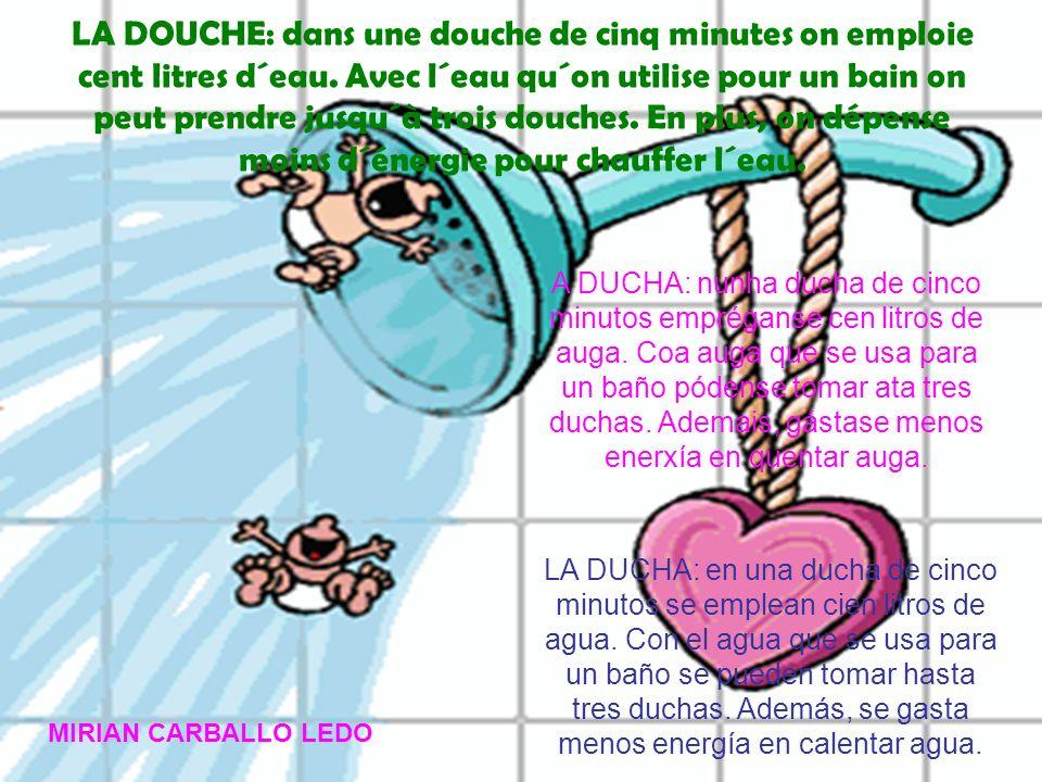 LA DOUCHE: dans une douche de cinq minutes on emploie cent litres d´eau. Avec l´eau qu´on utilise pour un bain on peut prendre jusqu´à trois douches. En plus, on dépense moins d´énergie pour chauffer l´eau.