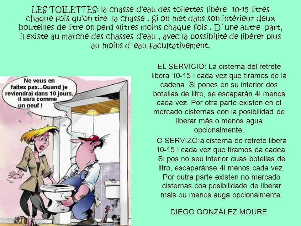 LES TOILETTES: la chasse d'eau des toilettes libère 10-15 litres chaque fois qu'on tire la chasse . Si on met dans son intérieur deux bouteilles de litre on perd 4litres moins chaque fois . D´une autre part, il existe au marché des chasses d'eau , avec la possibilité de libérer plus au moins d´eau facultativement.