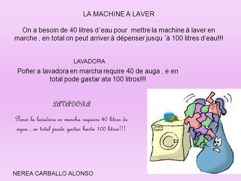 LA MACHINE A LAVER On a besoin de 40 litres d´eau pour mettre la machine à laver en marche , en total on peut arriver à dépenser jusqu ´à 100 litres d'eau!!!