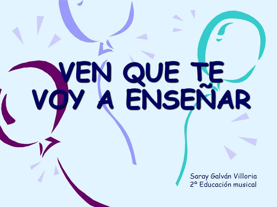 VEN QUE TE VOY A ENSEÑAR Saray Galván Villoria 2º Educación musical