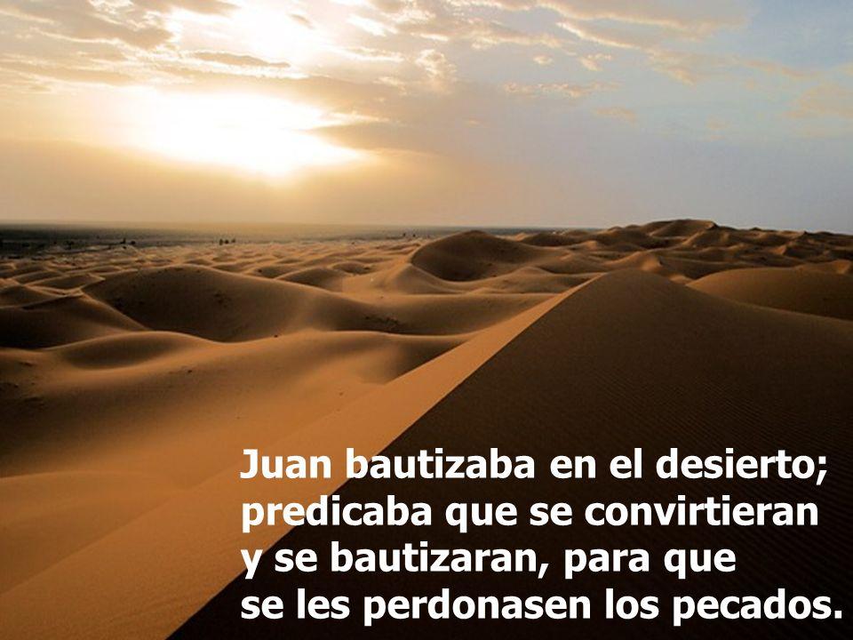 Juan bautizaba en el desierto; predicaba que se convirtieran y se bautizaran, para que se les perdonasen los pecados.