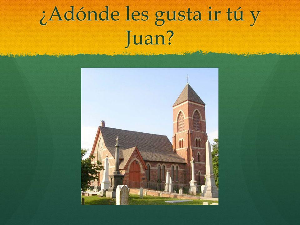 ¿Adónde les gusta ir tú y Juan