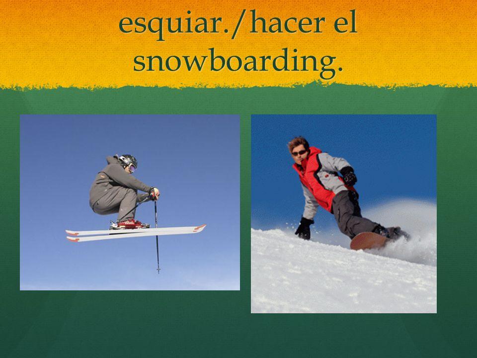 esquiar./hacer el snowboarding.