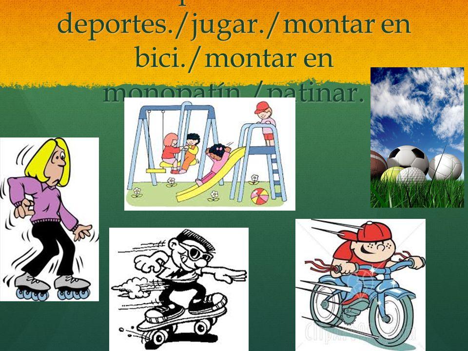 practicar deportes. /jugar. /montar en bici. /montar en monopatín