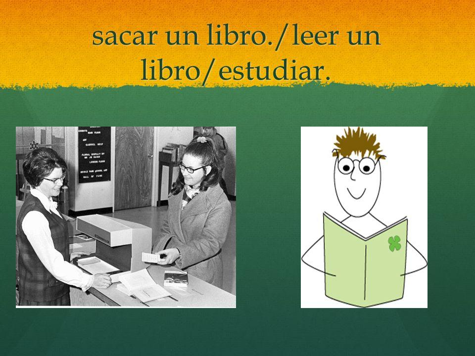 sacar un libro./leer un libro/estudiar.