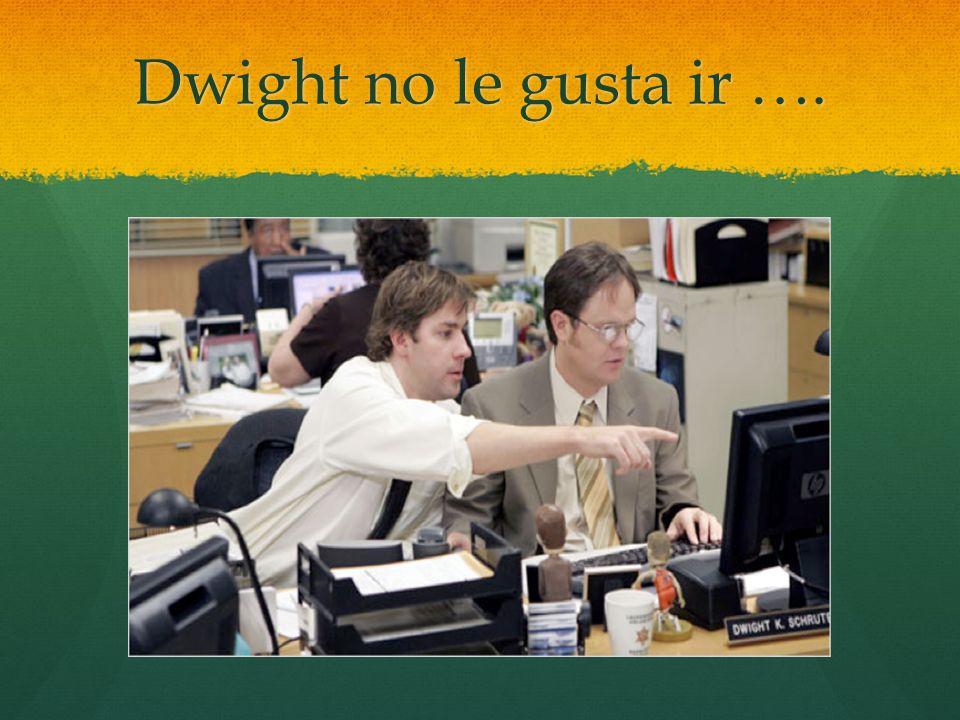 Dwight no le gusta ir ….