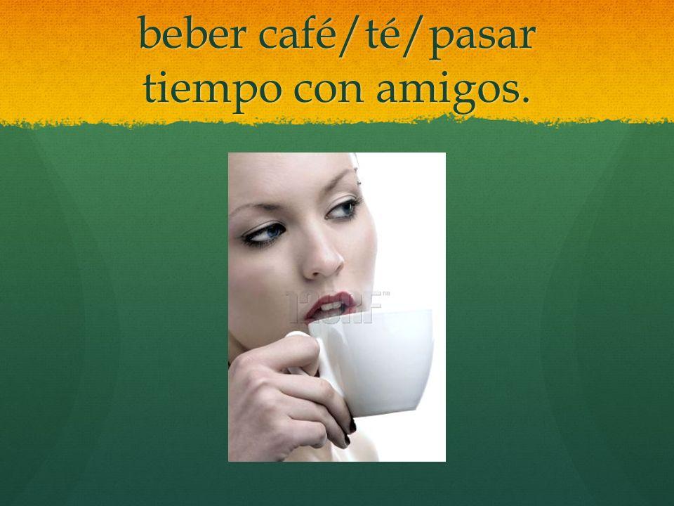 beber café/té/pasar tiempo con amigos.