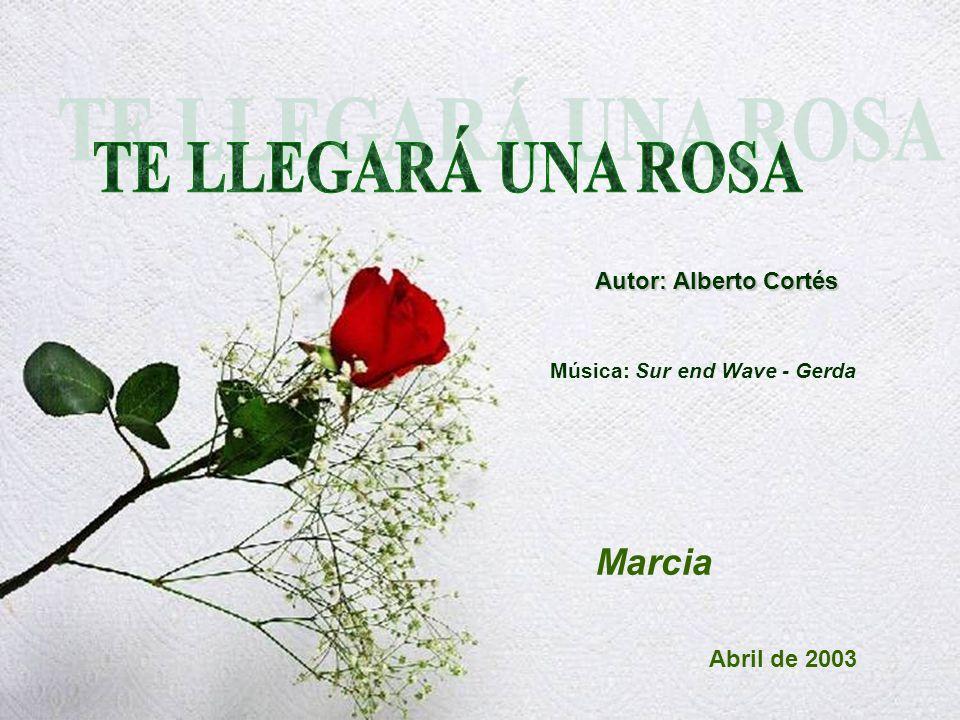 TE LLEGARÁ UNA ROSA Marcia Autor: Alberto Cortés Abril de 2003