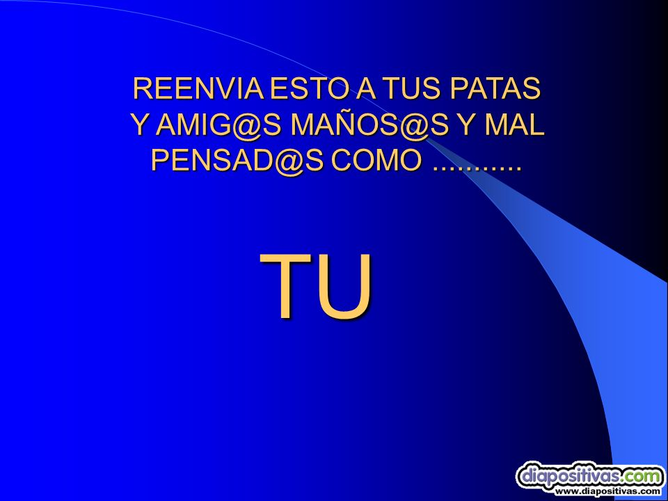 REENVIA ESTO A TUS PATAS Y AMIG@S MAÑOS@S Y MAL PENSAD@S COMO ...........