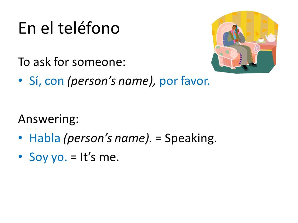 En el teléfono To ask for someone: Sí, con (person's name), por favor.