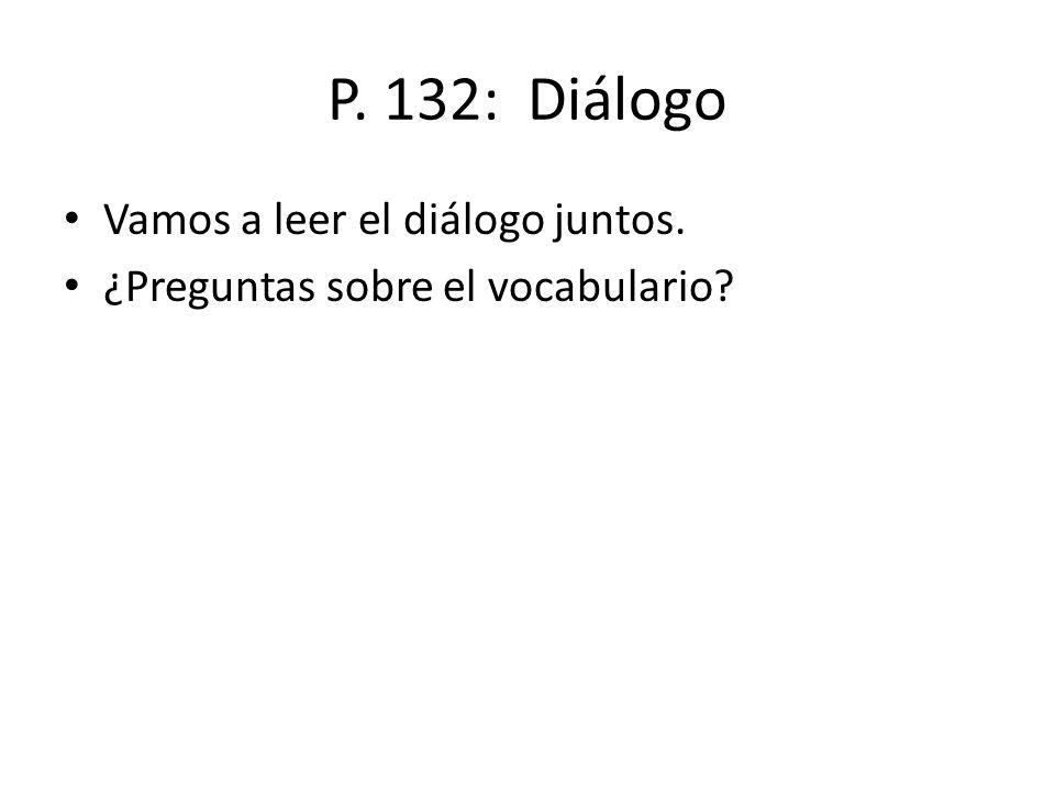 P. 132: Diálogo Vamos a leer el diálogo juntos.