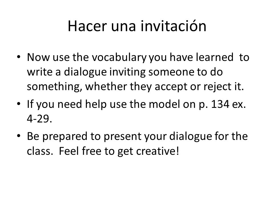 Hacer una invitación Now use the vocabulary you have learned to write a dialogue inviting someone to do something, whether they accept or reject it.