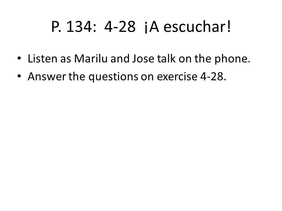 P. 134: 4-28 ¡A escuchar! Listen as Marilu and Jose talk on the phone.