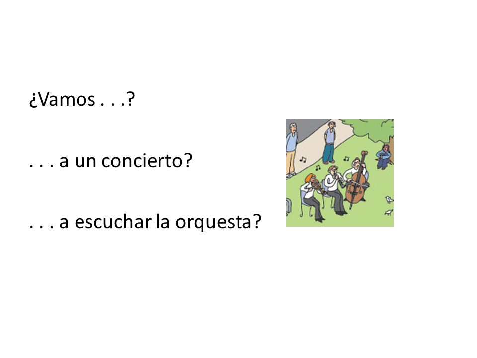 ¿Vamos . . . . . . a un concierto . . . a escuchar la orquesta