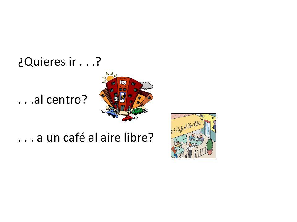¿Quieres ir . . . . . .al centro . . . a un café al aire libre