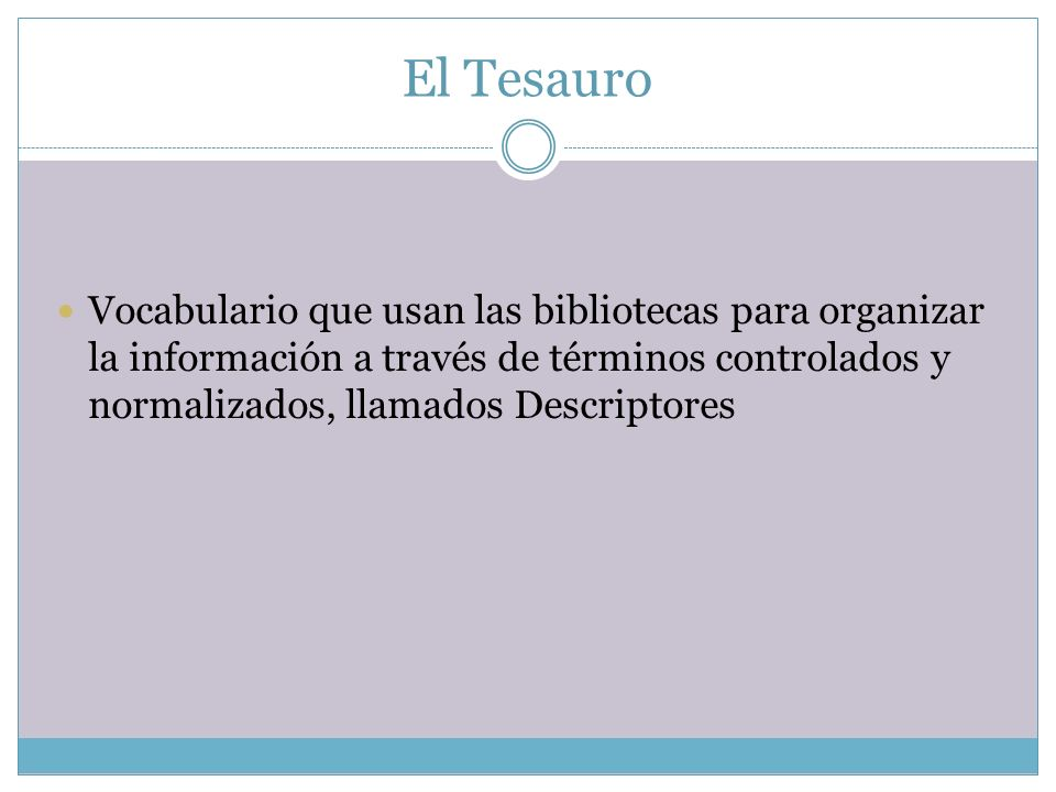 El Tesauro Vocabulario que usan las bibliotecas para organizar la información a través de términos controlados y normalizados, llamados Descriptores.