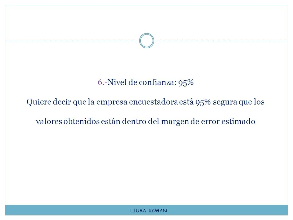 6.-Nivel de confianza: 95% Quiere decir que la empresa encuestadora está 95% segura que los valores obtenidos están dentro del margen de error estimado