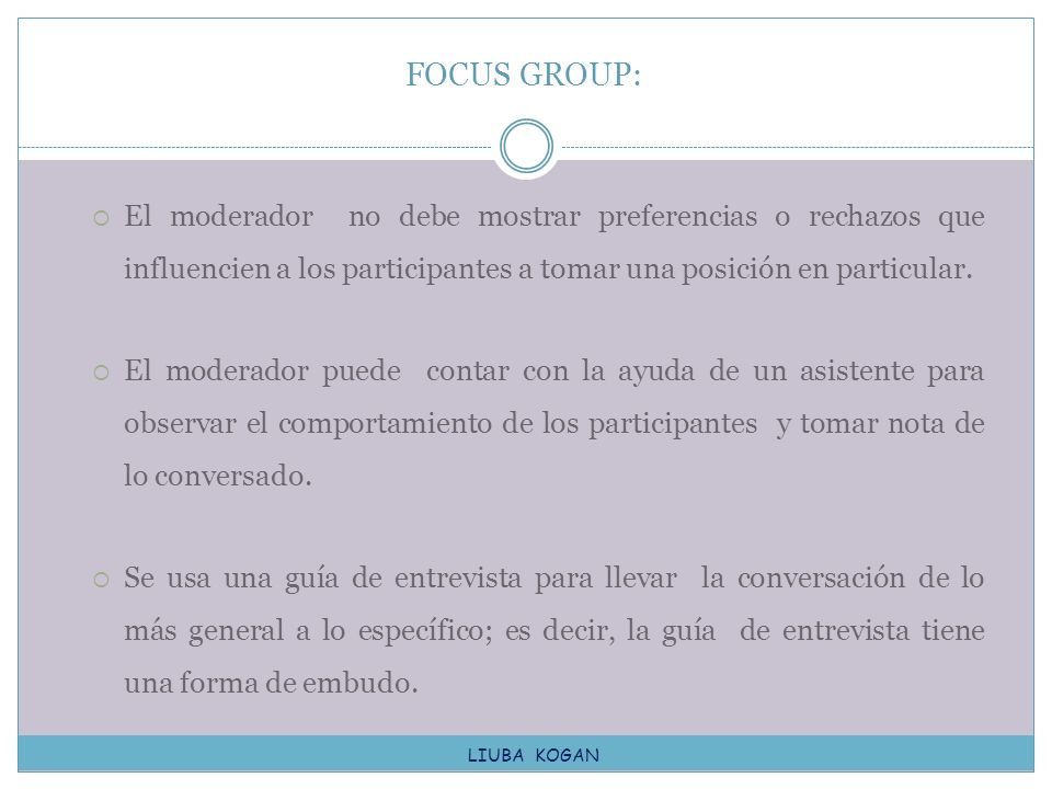 FOCUS GROUP: El moderador no debe mostrar preferencias o rechazos que influencien a los participantes a tomar una posición en particular.