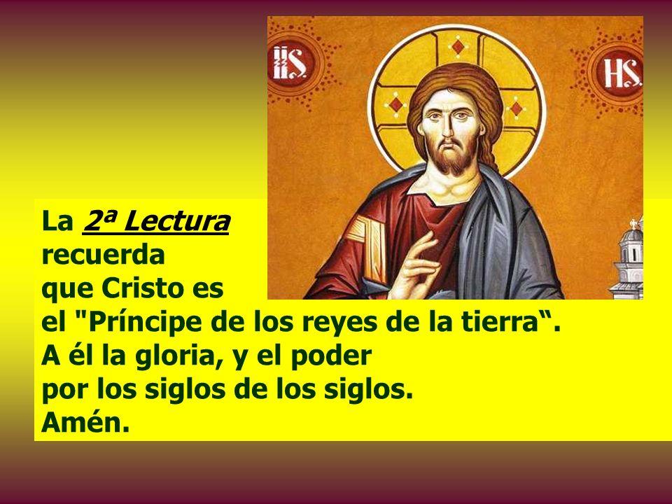 La 2ª Lectura recuerda que Cristo es el Príncipe de los reyes de la tierra .