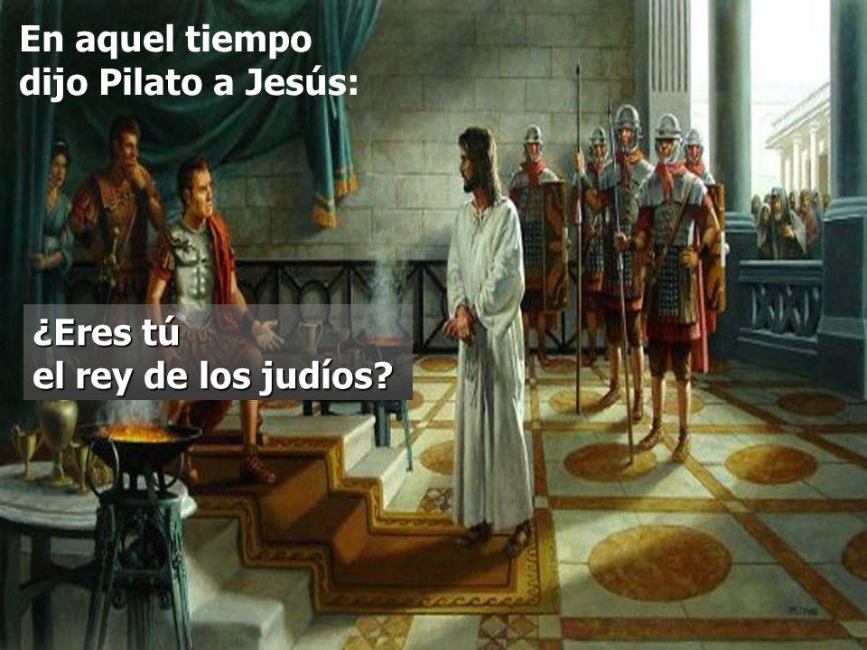 En aquel tiempo dijo Pilato a Jesús: