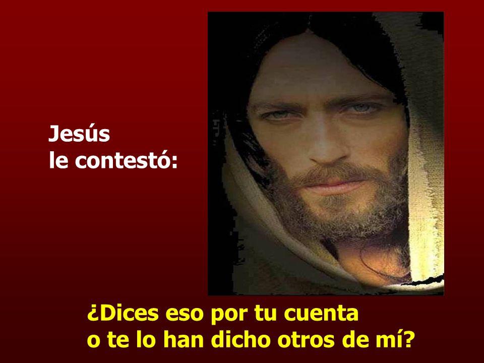Jesús le contestó: ¿Dices eso por tu cuenta o te lo han dicho otros de mí