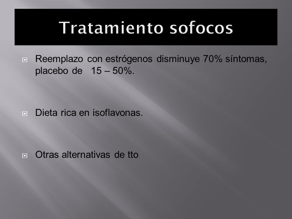 Tratamiento sofocos Reemplazo con estrógenos disminuye 70% síntomas, placebo de 15 – 50%. Dieta rica en isoflavonas.