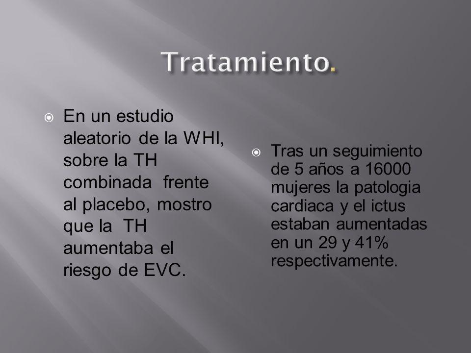 Tratamiento. En un estudio aleatorio de la WHI, sobre la TH combinada frente al placebo, mostro que la TH aumentaba el riesgo de EVC.