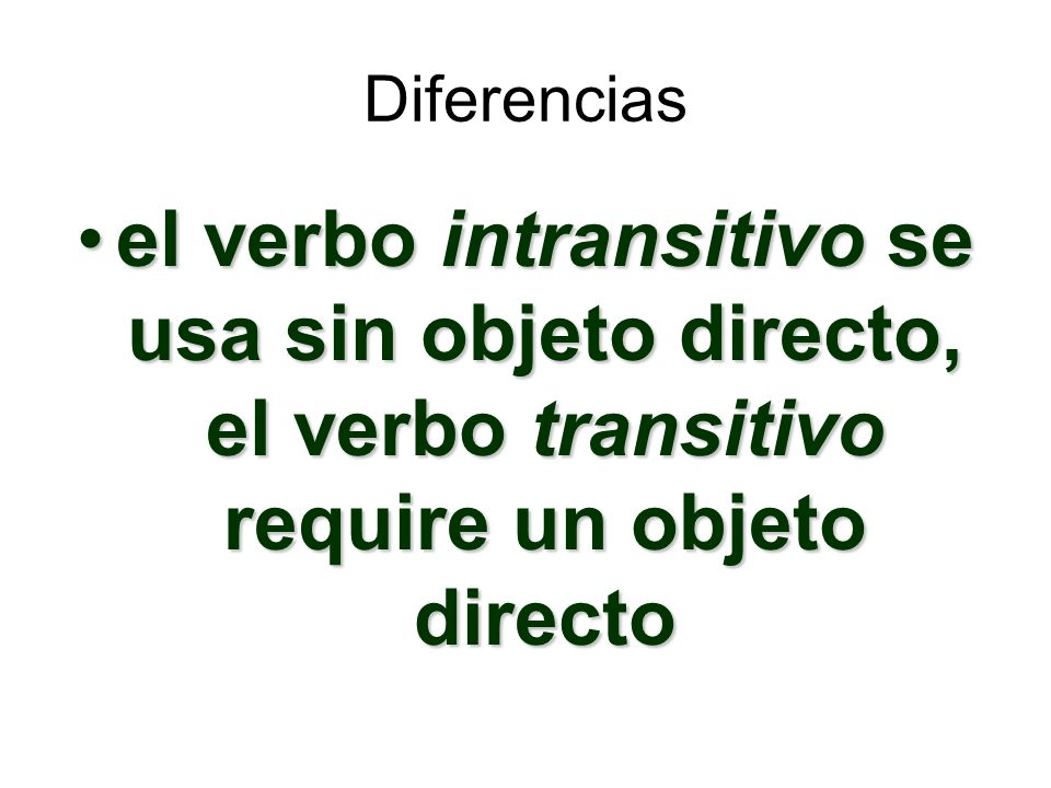 Diferencias el verbo intransitivo se usa sin objeto directo, el verbo transitivo require un objeto directo.