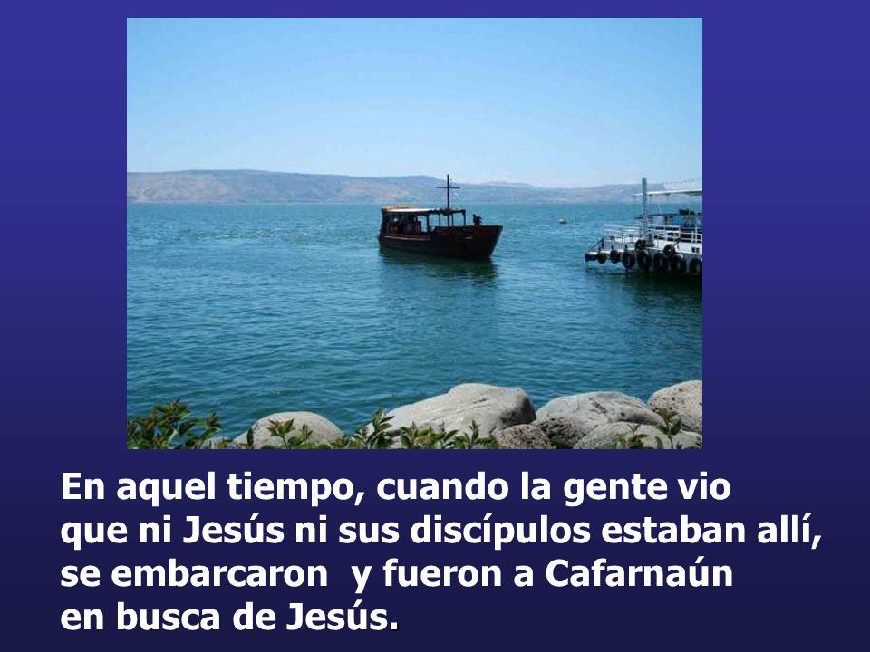 En aquel tiempo, cuando la gente vio que ni Jesús ni sus discípulos estaban allí, se embarcaron y fueron a Cafarnaún en busca de Jesús.