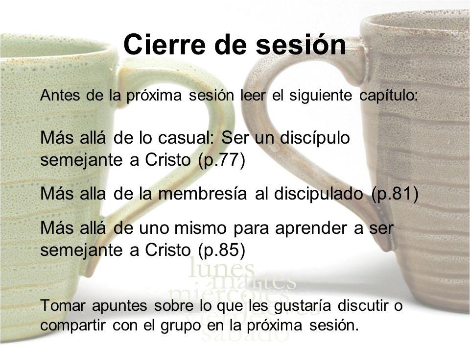 Cierre de sesión Antes de la próxima sesión leer el siguiente capítulo: Más allá de lo casual: Ser un discípulo semejante a Cristo (p.77)