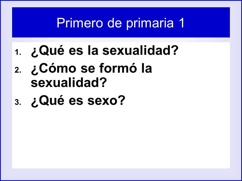 Primero de primaria 1 ¿Qué es la sexualidad ¿Cómo se formó la sexualidad ¿Qué es sexo