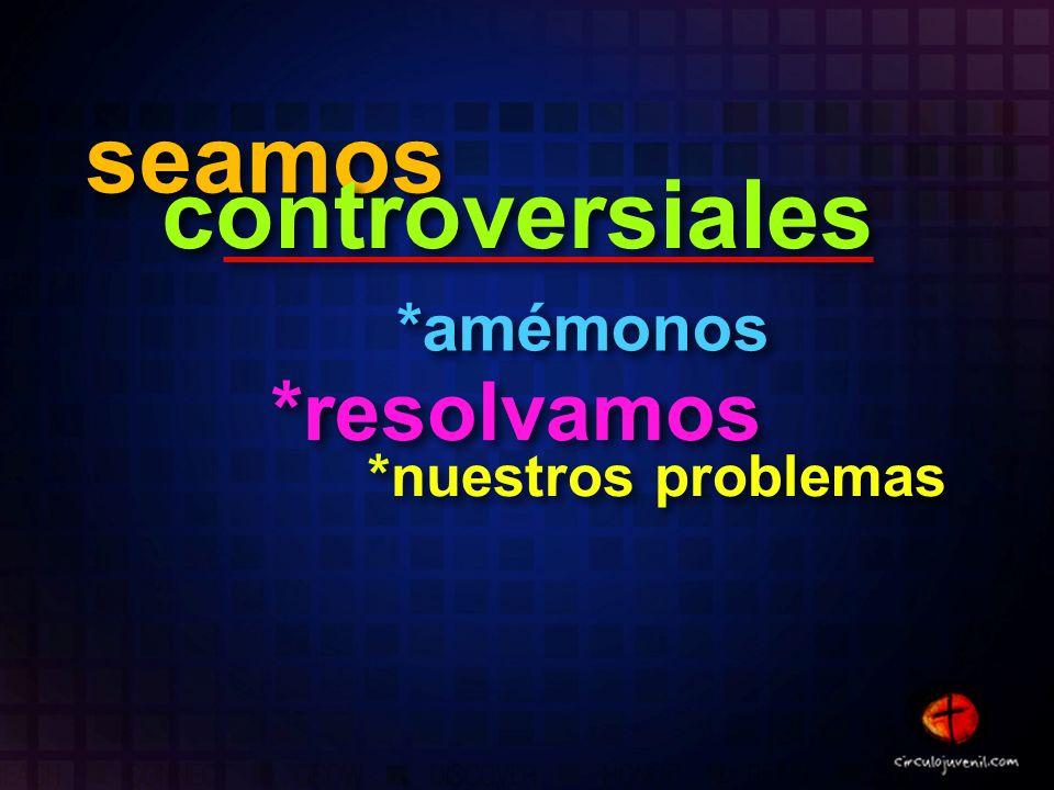 seamos controversiales *amémonos *resolvamos *nuestros problemas
