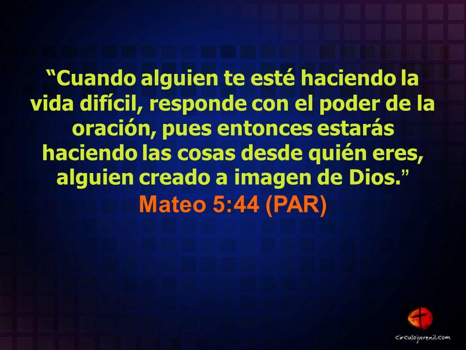 Cuando alguien te esté haciendo la vida difícil, responde con el poder de la oración, pues entonces estarás haciendo las cosas desde quién eres, alguien creado a imagen de Dios.