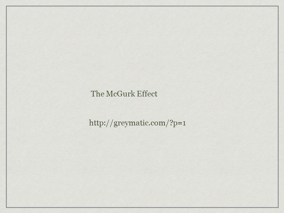 The McGurk Effect http://greymatic.com/ p=1