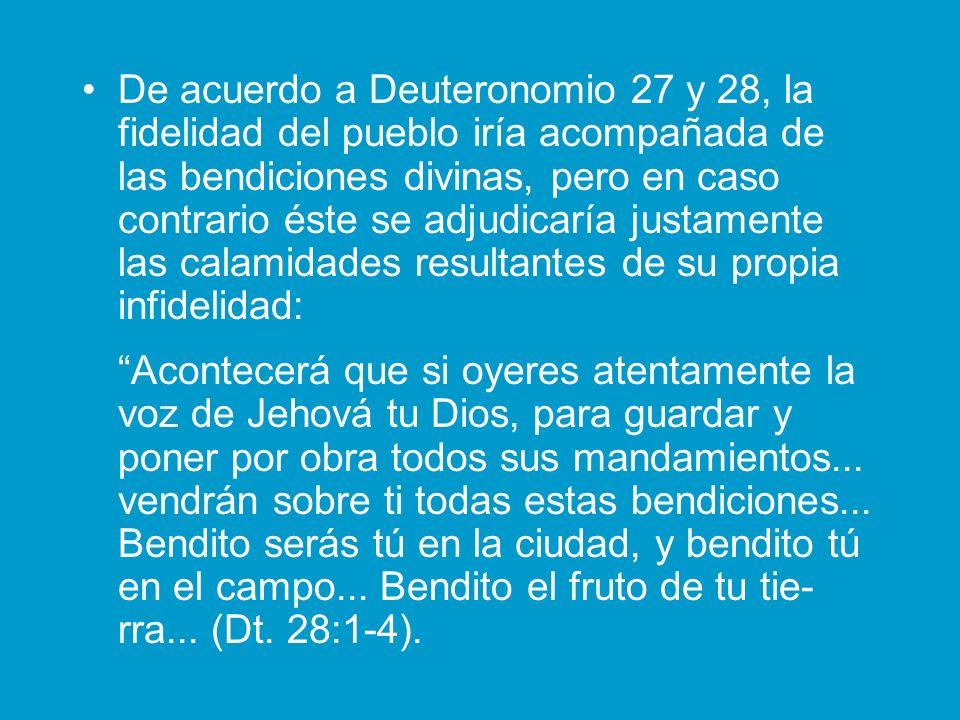 De acuerdo a Deuteronomio 27 y 28, la fidelidad del pueblo iría acompañada de las bendiciones divinas, pero en caso contrario éste se adjudicaría justamente las calamidades resultantes de su propia infidelidad: