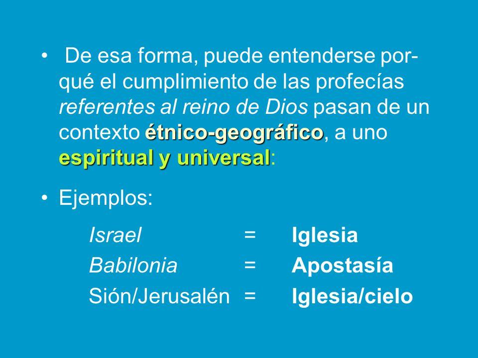 De esa forma, puede entenderse por-qué el cumplimiento de las profecías referentes al reino de Dios pasan de un contexto étnico-geográfico, a uno espiritual y universal:
