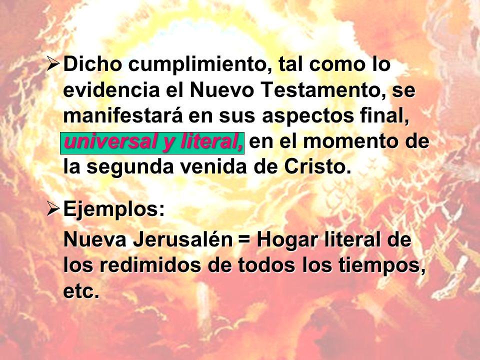 Dicho cumplimiento, tal como lo evidencia el Nuevo Testamento, se manifestará en sus aspectos final, universal y literal, en el momento de la segunda venida de Cristo.