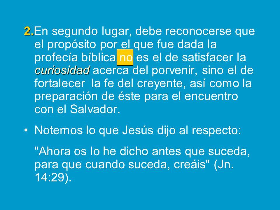 2.En segundo lugar, debe reconocerse que el propósito por el que fue dada la profecía bíblica no es el de satisfacer la curiosidad acerca del porvenir, sino el de fortalecer la fe del creyente, así como la preparación de éste para el encuentro con el Salvador.