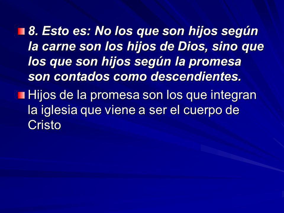 8. Esto es: No los que son hijos según la carne son los hijos de Dios, sino que los que son hijos según la promesa son contados como descendientes.
