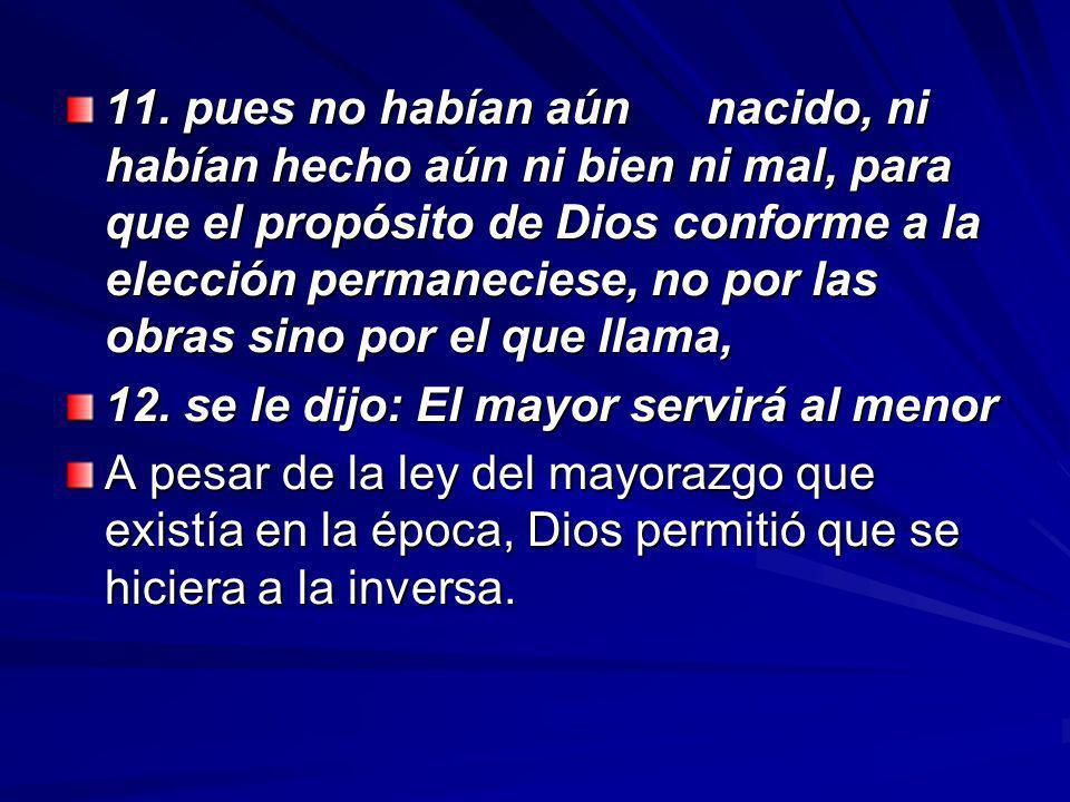 11. pues no habían aún nacido, ni habían hecho aún ni bien ni mal, para que el propósito de Dios conforme a la elección permaneciese, no por las obras sino por el que llama,