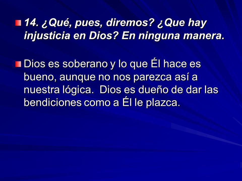 14. ¿Qué, pues, diremos ¿Que hay injusticia en Dios En ninguna manera.