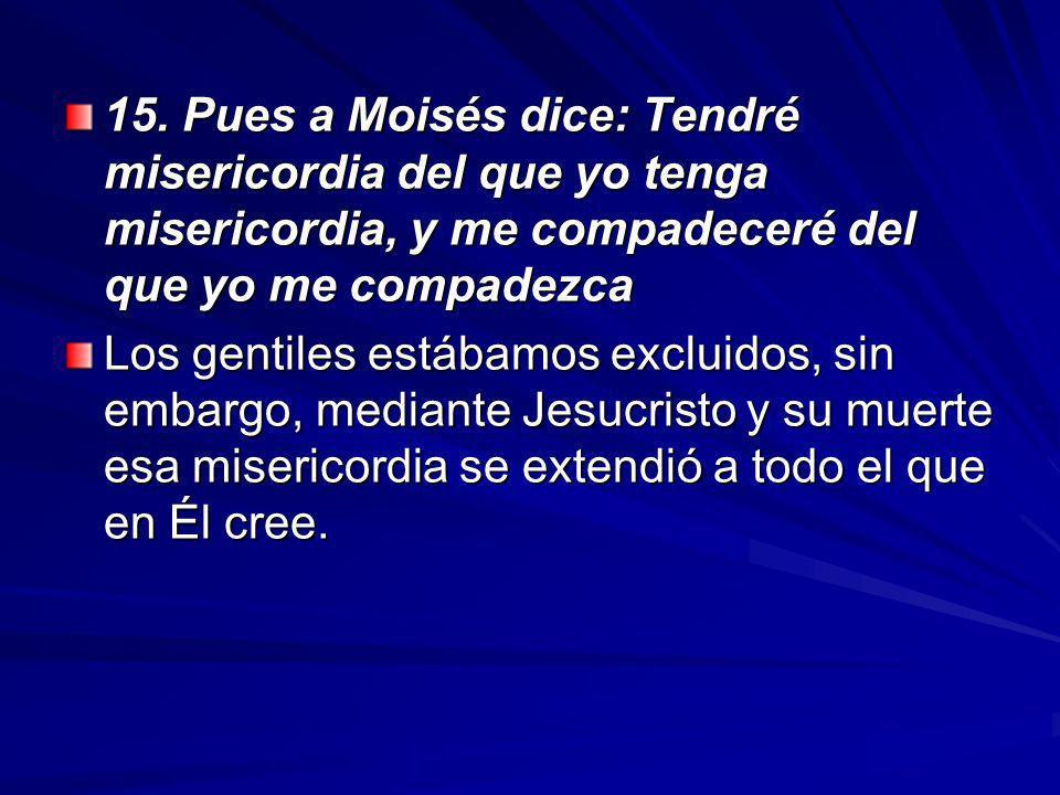 15. Pues a Moisés dice: Tendré misericordia del que yo tenga misericordia, y me compadeceré del que yo me compadezca