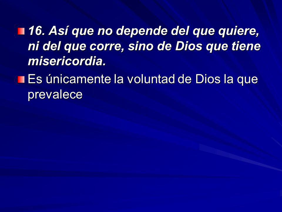 16. Así que no depende del que quiere, ni del que corre, sino de Dios que tiene misericordia.