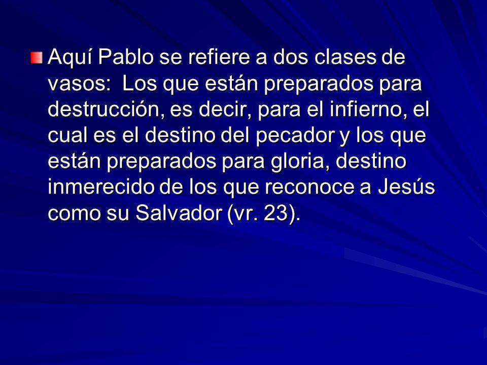 Aquí Pablo se refiere a dos clases de vasos: Los que están preparados para destrucción, es decir, para el infierno, el cual es el destino del pecador y los que están preparados para gloria, destino inmerecido de los que reconoce a Jesús como su Salvador (vr.