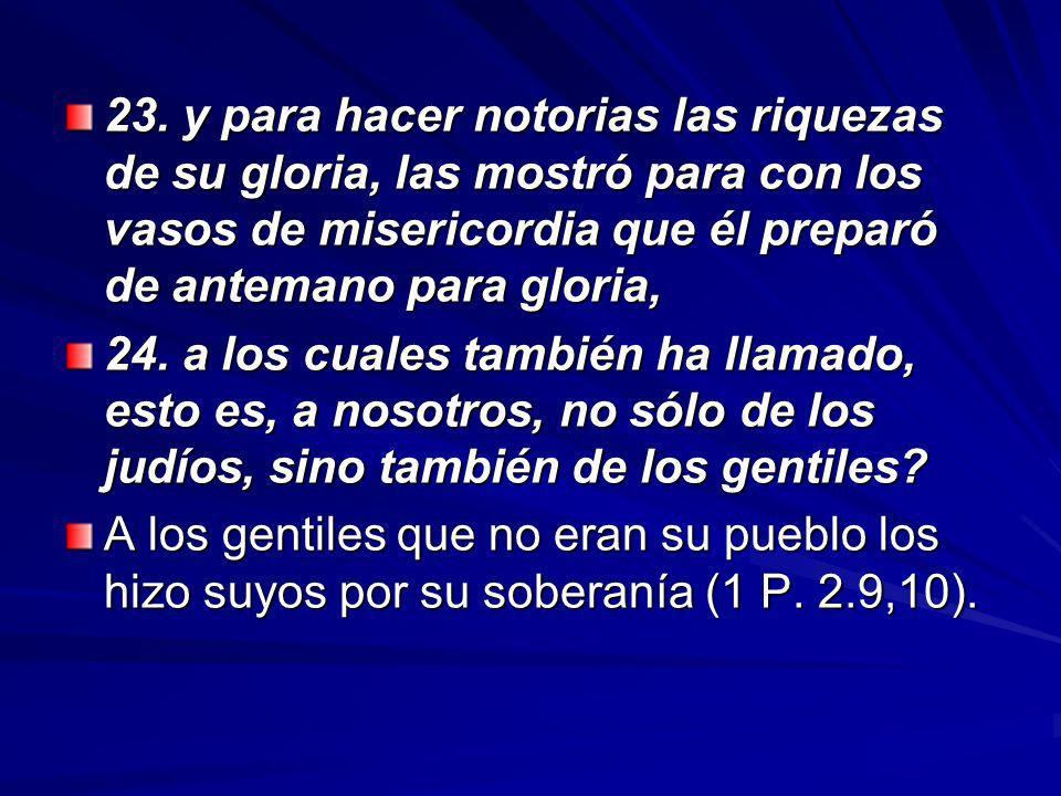 23. y para hacer notorias las riquezas de su gloria, las mostró para con los vasos de misericordia que él preparó de antemano para gloria,