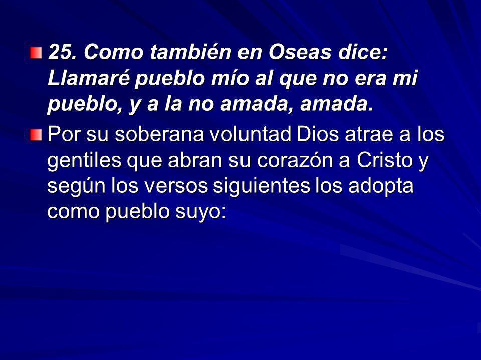 25. Como también en Oseas dice: Llamaré pueblo mío al que no era mi pueblo, y a la no amada, amada.